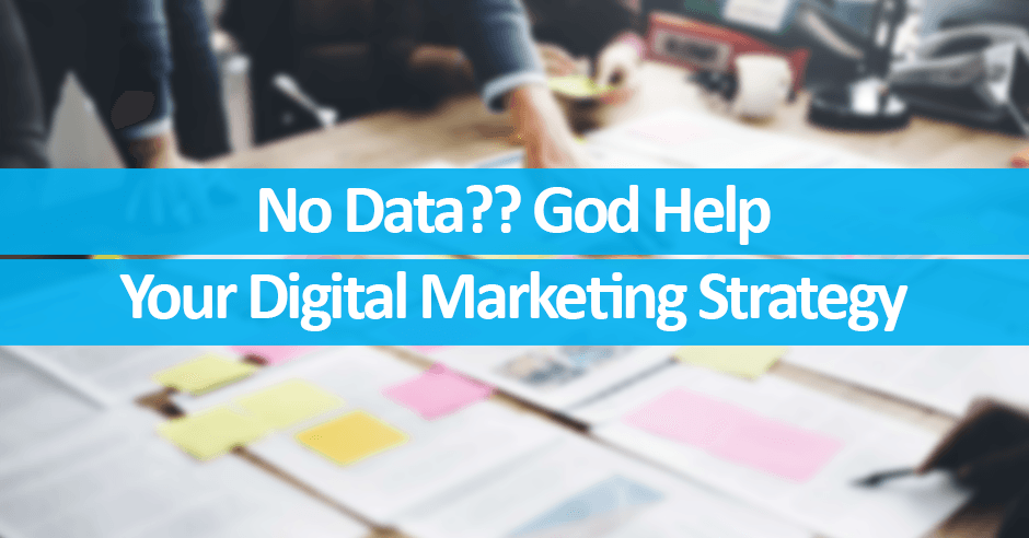 No Data?? God Help Your Digital Marketing Strategy