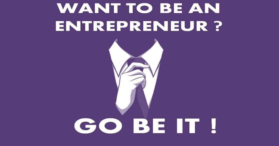 Want To Be An Entrepreneur? Go Be It